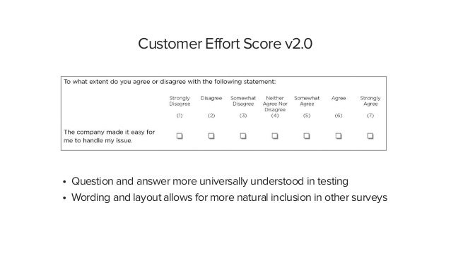 Customer Effort Score v2.0 • Question and answer more universally understood in testing • Wording and layout allows for mo...