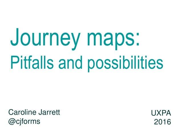 Journey maps: Pitfalls and possibilities Caroline Jarrett @cjforms UXPA 2016