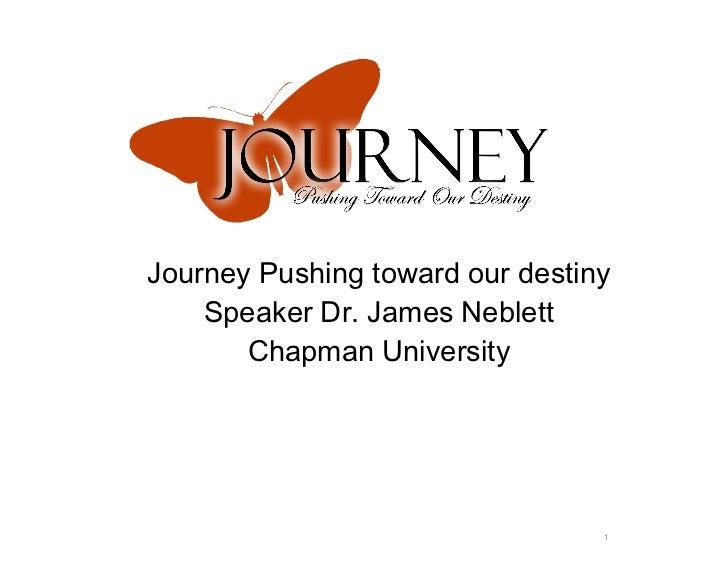 Journey Pushing toward our destiny Speaker Dr. James Neblett Chapman University
