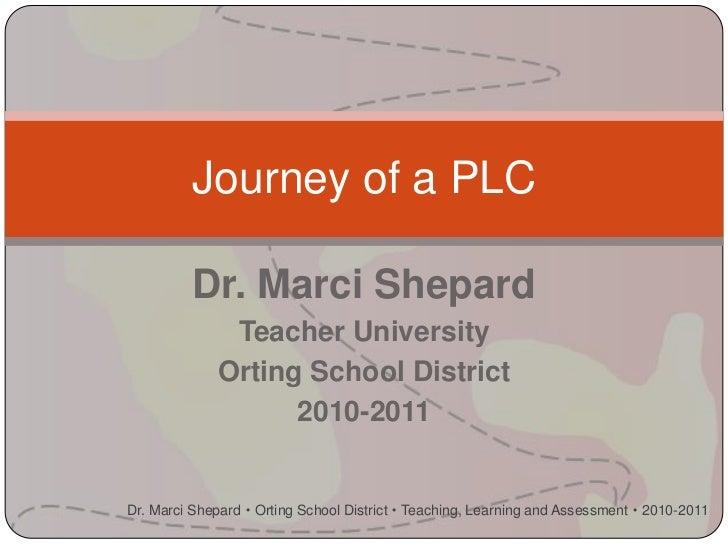 Journey of a PLC          Dr. Marci Shepard               Teacher University              Orting School District          ...