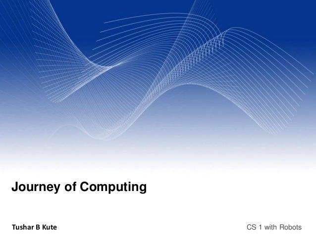 Journey of ComputingTushar B Kute          CS 1 with Robots