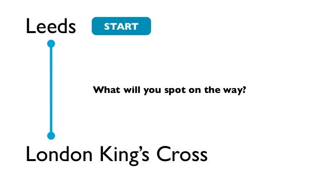 Leeds     START        What will you spot on the way?London King's Cross
