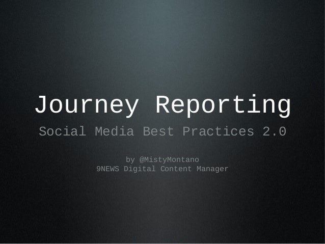 Journey Reporting Social Media Best Practices 2.0 by @MistyMontano 9NEWS Digital Content Manager