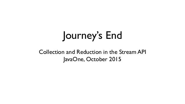 Journey's End Collection and Reduction in the Stream API JavaOne, October 2015