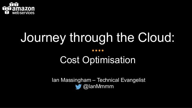 Journey through the Cloud: Cost Optimisation Ian Massingham – Technical Evangelist @IanMmmm
