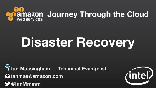 Journey Through the Cloud ianmas@amazon.com @IanMmmm Ian Massingham — Technical Evangelist Disaster Recovery