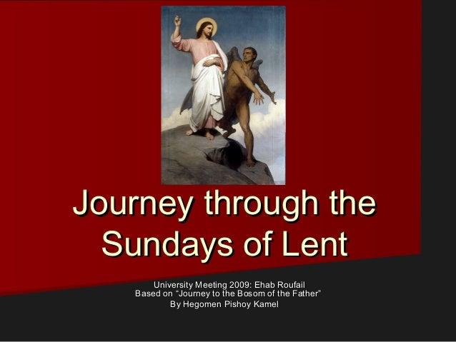 Journey through theJourney through the Sundays of LentSundays of Lent University Meeting 2009: Ehab RoufailUniversity Meet...