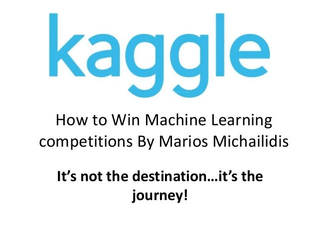 How to Win Machine Learning competitions By Marios Michailidis It's not the destination…it's the journey!