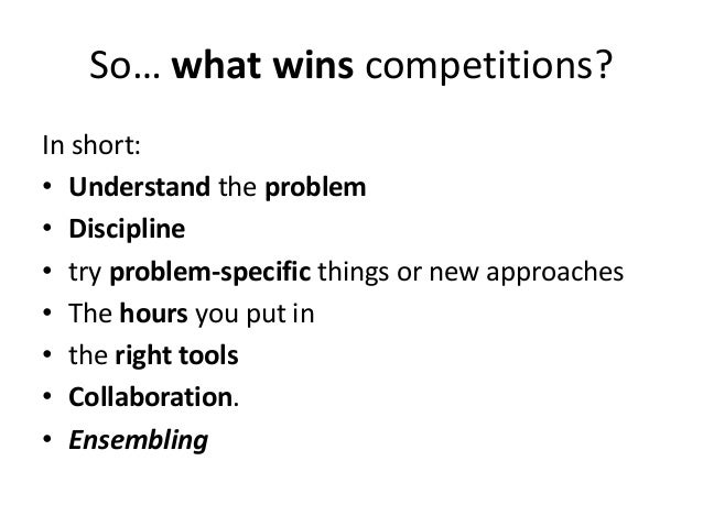 So… what wins competitions? In short: • Understand the problem • Discipline • try problem-specific things or new approache...