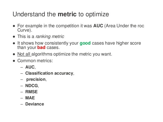 Understand the metric to optimize ● For example in the competition it was AUC (Area Under the roc Curve). ● This is a rank...