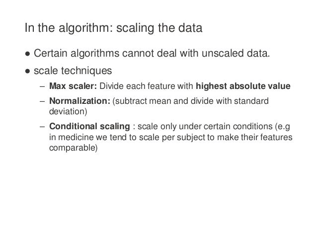 In the algorithm: scaling the data ● Certain algorithms cannot deal with unscaled data. ● scale techniques – Max scaler: D...