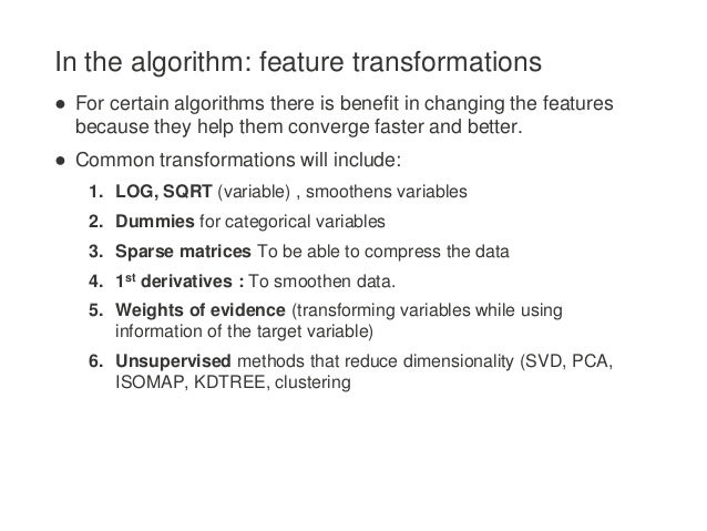 In the algorithm: feature transformations ● For certain algorithms there is benefit in changing the features because they ...