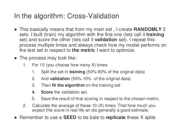 In the algorithm: Cross-Validation ● This basically means that from my main set , I create RANDOMLY 2 sets. I built (train...