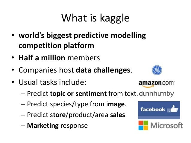 What is kaggle • world's biggest predictive modelling competition platform • Half a million members • Companies host data ...