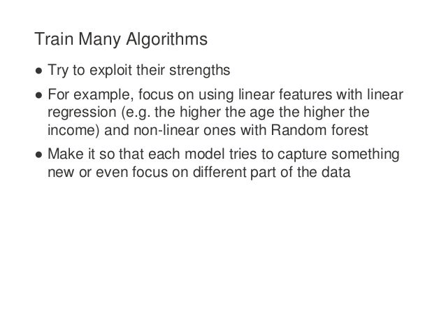 Train Many Algorithms ● Try to exploit their strengths ● For example, focus on using linear features with linear regressio...