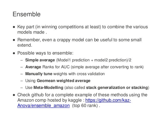 Ensemble ● Key part (in winning competitions at least) to combine the various models made . ● Remember, even a crappy mode...