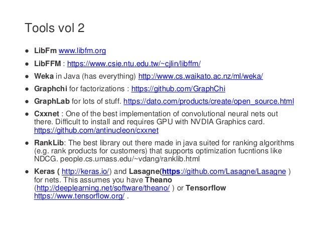 ● LibFm www.libfm.org ● LibFFM : https://www.csie.ntu.edu.tw/~cjlin/libffm/ ● Weka in Java (has everything) http://www.cs....