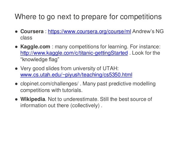 Where to go next to prepare for competitions ● Coursera : https://www.coursera.org/course/ml Andrew's NG class ● Kaggle.co...