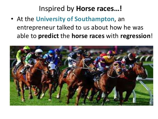 Inspired by Horse races…! • At the University of Southampton, an entrepreneur talked to us about how he was able to predic...