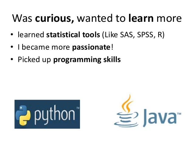 Was curious, wanted to learn more • learned statistical tools (Like SAS, SPSS, R) • I became more passionate! • Picked up ...