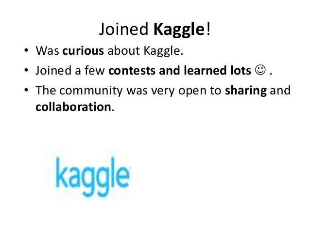 Joined Kaggle! • Was curious about Kaggle. • Joined a few contests and learned lots  . • The community was very open to s...