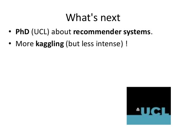 What's next • PhD (UCL) about recommender systems. • More kaggling (but less intense) !