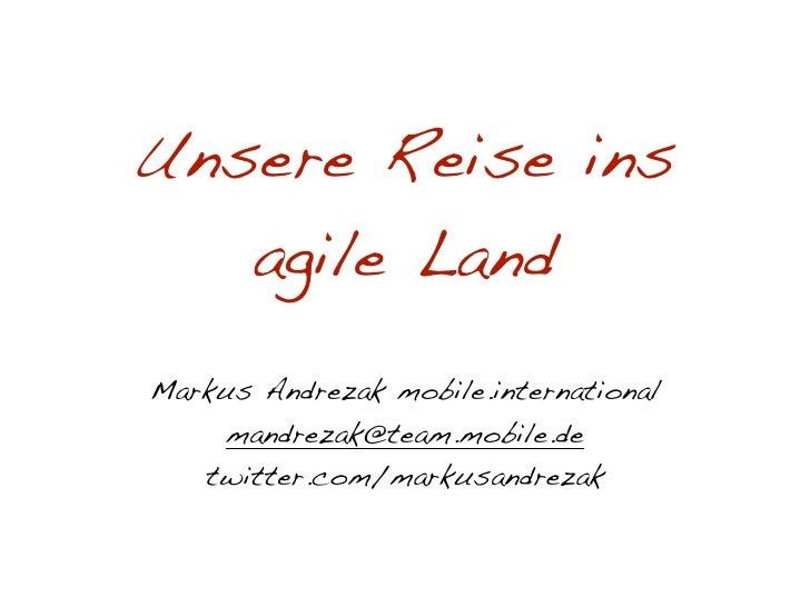 Unsere Reise ins    agile Land Markus Andrezak mobile.international      mandrezak@team.mobile.de    twitter.com/markusand...
