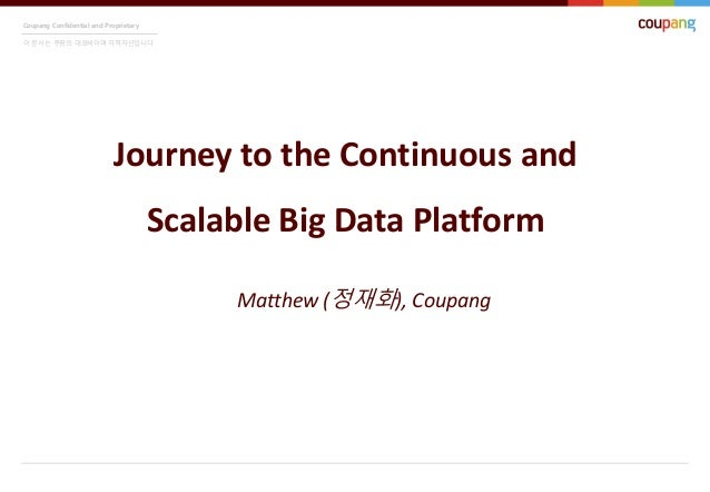 Coupang Confidential and Proprietary 이 문서는 쿠팡의 대외비이며 지적자산입니다 Journey to the Continuous and Scalable Big Data Platform Matt...