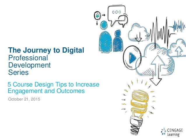 1 The Journey to Digital Professional Development Series October 21, 2015 5 Course Design Tips to Increase Engagement and ...