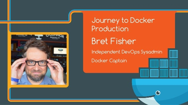 Journey to Docker Production Bret Fisher Independent DevOps Sysadmin Docker Captain