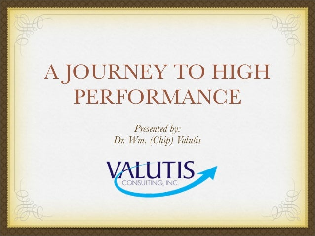 A JOURNEY TO HIGH PERFORMANCE Presented by: Dr. Wm. (Chip) Valutis