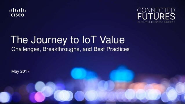 May 2017 Challenges, Breakthroughs, and Best Practices The Journey to IoT Value
