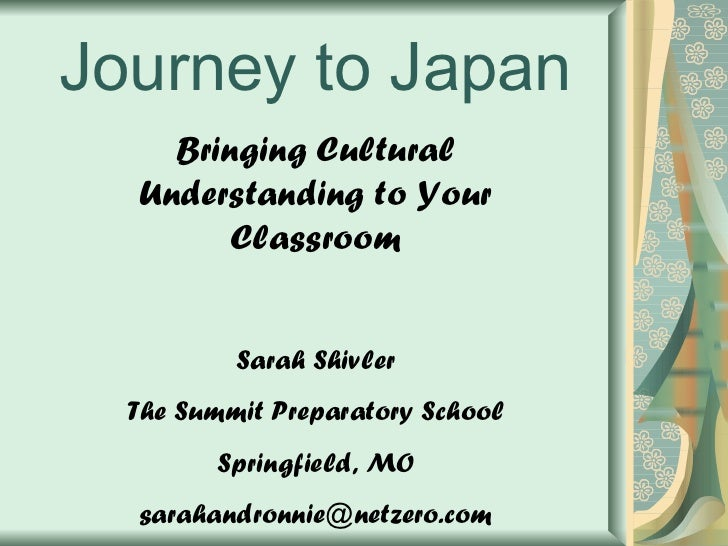 Journey to Japan Bringing Cultural Understanding to Your Classroom Sarah Shivler The Summit Preparatory School Springfield...