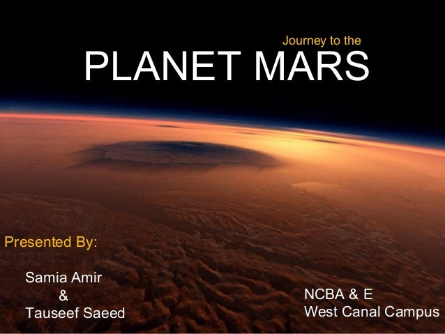 PLANET MARS  Presented By:  Samia Amir  &  Tauseef Saeed  Journey to the  NCBA & E  West Canal Campus