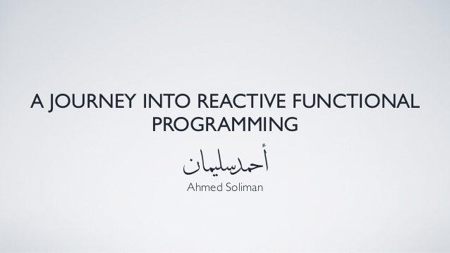 A JOURNEY INTO REACTIVE FUNCTIONAL PROGRAMMING Ahmed Soliman ‫ان‬‫م‬‫ي‬‫سل‬‫د‬‫حم‬‫أ‬