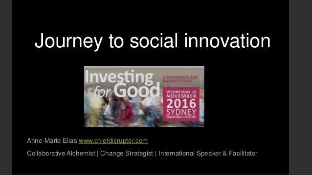 Journey to social innovation Anne-Marie Elias www.chiefdisrupter.com Collaborative Alchemist | Change Strategist | Interna...