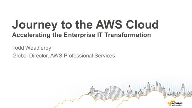 Journey to the AWS Cloud Accelerating the Enterprise IT Transformation Todd Weatherby Global Director, AWS Professional Se...