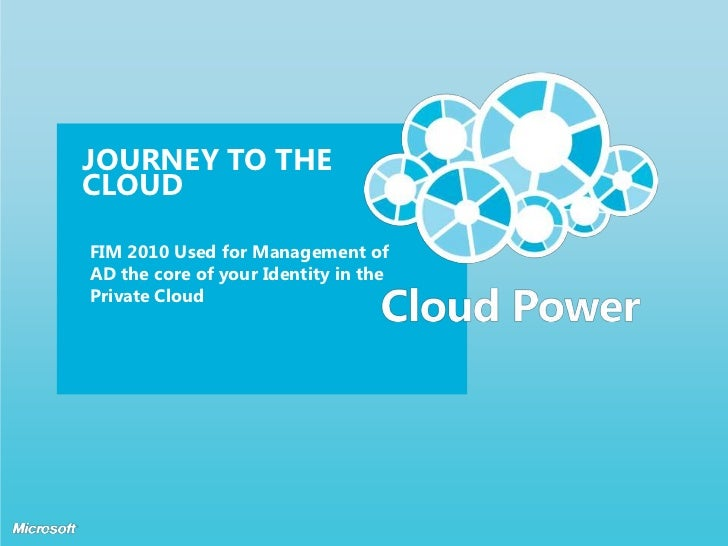 JOURNEY TO THECLOUDFIM 2010 Used for Management ofAD the core of your Identity in thePrivate Cloud