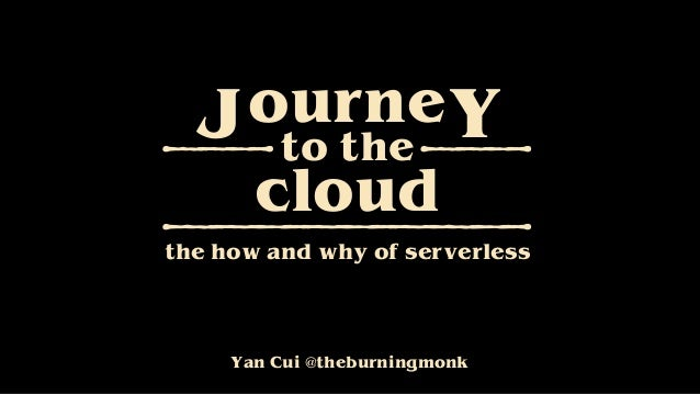 Yan Cui @theburningmonk ourneJ Yto the cloud the how and why of serverless