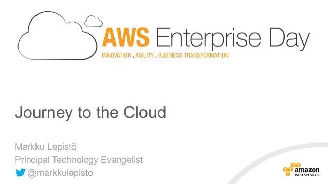 Journey to the Cloud Markku Lepistö Principal Technology Evangelist @markkulepisto