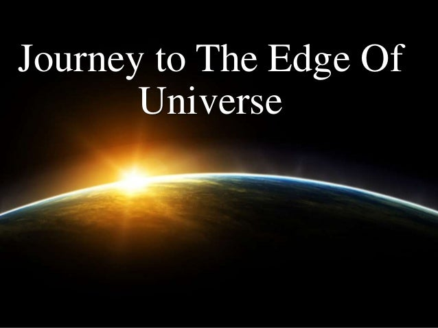 Journey to the edge of universe
