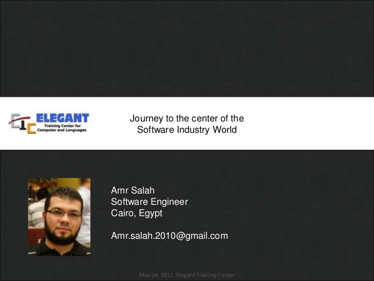 Journey to the center of the <br />Software Industry World<br />Amr Salah <br />Software Engineer<br />Cairo, Egypt<br />A...