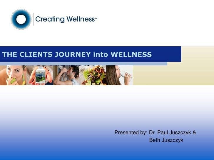 THE CLIENTS JOURNEY into WELLNESS<br />Presented by: Dr. Paul Juszczyk &<br />Beth Juszczyk<br />