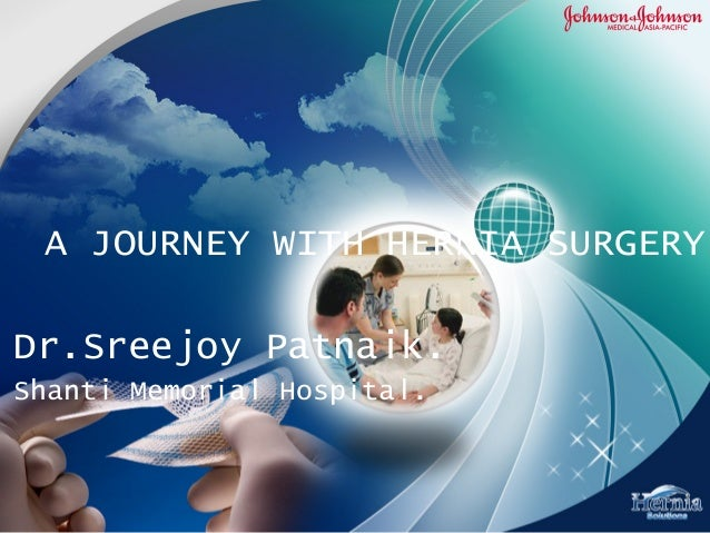 A JOURNEY WITH HERNIA SURGERY Dr.Sreejoy Patnaik. Shanti Memorial Hospital.
