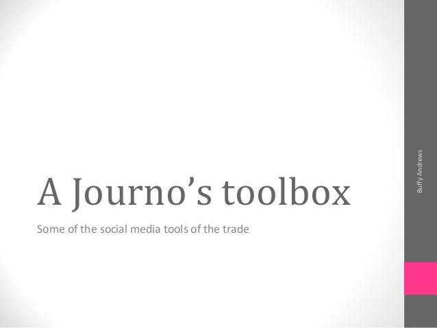 A Journo's toolbox Some of the social media tools of the trade BuffyAndrews