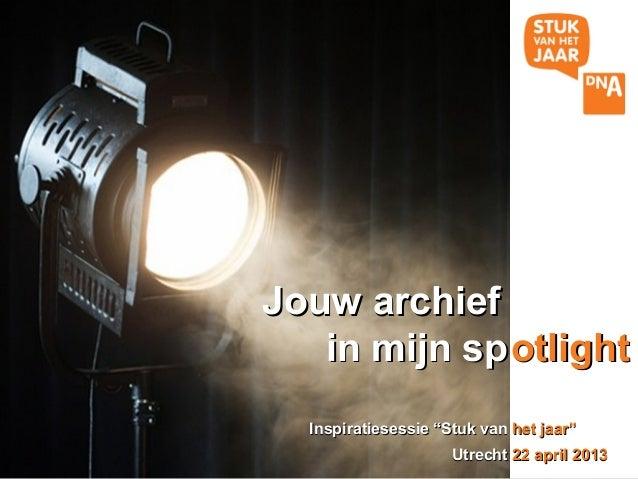 """Jouw archief   in mijn sp otlight  Inspiratiesessie """"Stuk van het jaar""""                     Utrecht 22 april 2013"""