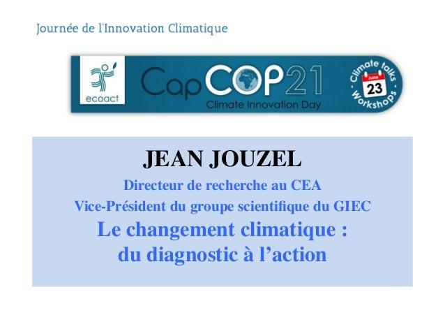JEAN JOUZEL  Directeur de recherche au CEA  Vice-Président du groupe scientifique du GIEC  Le changement climatique :  ...