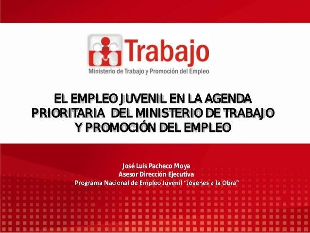 EL EMPLEO JUVENIL EN LA AGENDA PRIORITARIA DEL MINISTERIO DE TRABAJO Y PROMOCIÓN DEL EMPLEO José Luis Pacheco Moya Asesor ...
