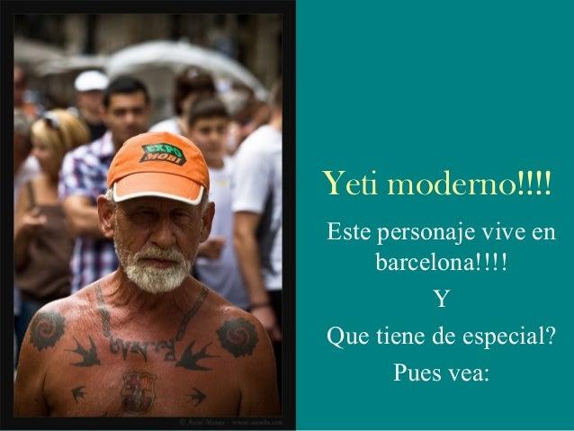 Yeti moderno!!!! Este personaje vive en barcelona!!!! Y Que tiene de especial? Pues vea: