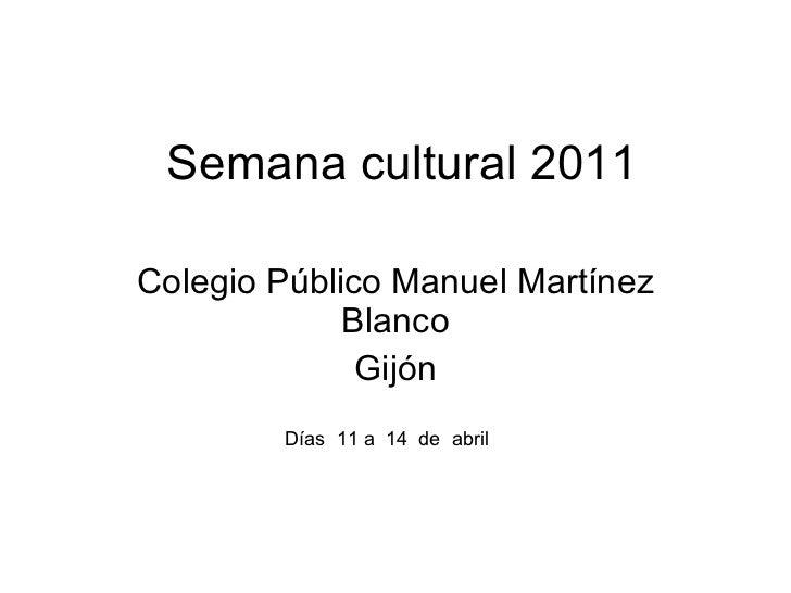 Semana cultural 2011 Colegio P úblico Manuel Martínez Blanco Gijón D ías  11 a  14  de  abril